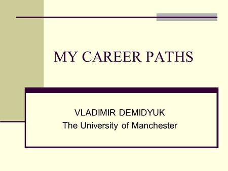 MY CAREER PATHS VLADIMIR DEMIDYUK The University of Manchester.