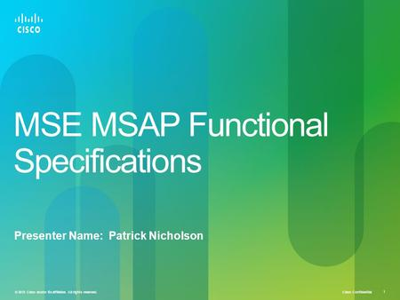 Cisco Confidential © 2010 Cisco and/or its affiliates. All rights reserved. 1 MSE MSAP Functional Specifications Presenter Name: Patrick Nicholson.