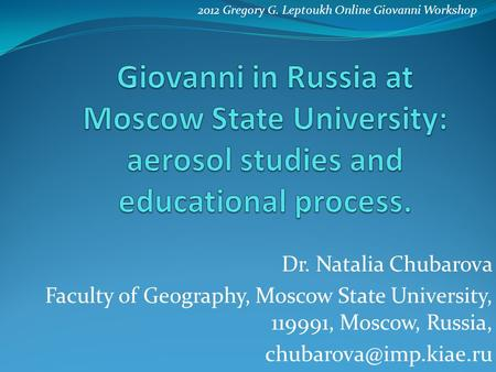Dr. Natalia Chubarova Faculty of Geography, Moscow State University, 119991, Moscow, Russia, 2012 Gregory G. Leptoukh Online Giovanni.