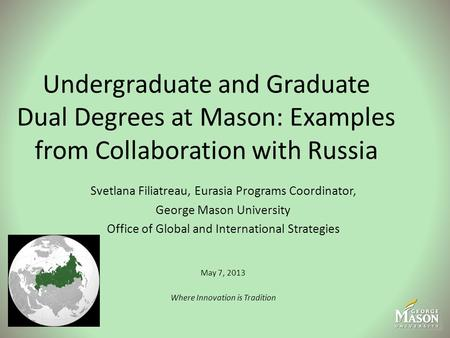 Undergraduate and Graduate Dual Degrees at Mason: Examples from Collaboration with Russia Svetlana Filiatreau, Eurasia Programs Coordinator, George Mason.