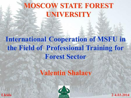 MOSCOW STATE FOREST UNIVERSITY International Cooperation of MSFU in the Field of Professional Training for Forest Sector Lleida 2-4.03.2014 Valentin Shalaev.