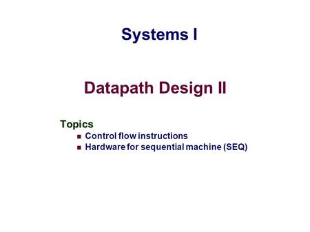 Datapath Design II Topics Control flow instructions Hardware for sequential machine (SEQ) Systems I.