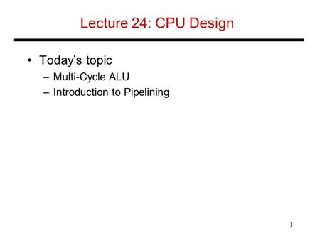 Lecture 24: CPU Design Today's topic –Multi-Cycle ALU –Introduction to Pipelining 1.