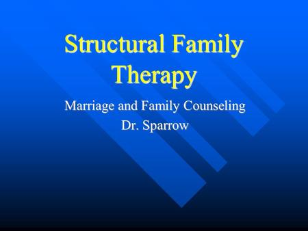 Structural Family Therapy Marriage and Family Counseling Dr. Sparrow.
