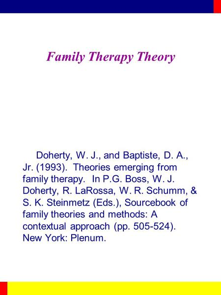 Family Therapy Theory Doherty, W. J., and Baptiste, D. A., Jr. (1993). Theories emerging from family therapy. In P.G. Boss, W. J. Doherty, R. LaRossa,