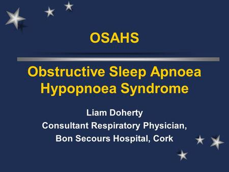 OSAHS Obstructive Sleep Apnoea Hypopnoea Syndrome Liam Doherty Consultant Respiratory Physician, Bon Secours Hospital, Cork.