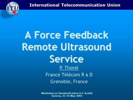 International Telecommunication Union Workshop on Standardization in E-health Geneva, 23-25 May 2003 A Force Feedback Remote Ultrasound Service P. Thorel.