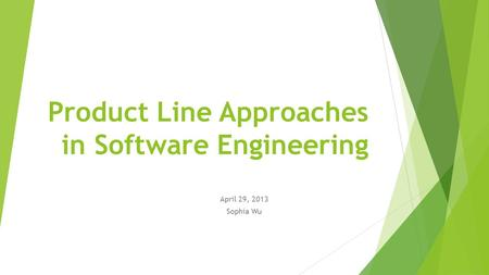 Product Line Approaches in Software Engineering April 29, 2013 Sophia Wu.