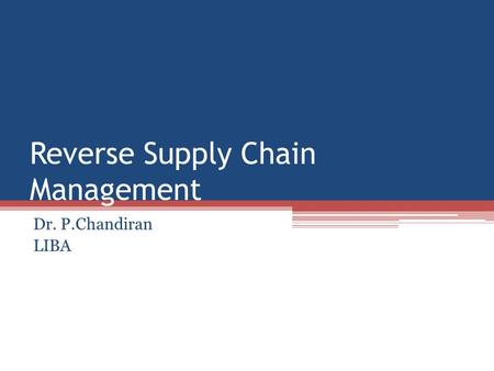 Reverse Supply Chain Management Dr. P.Chandiran LIBA.