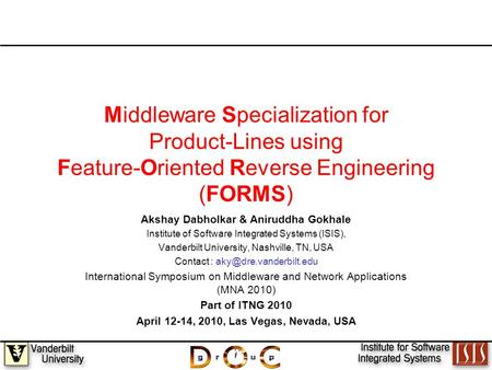 1 Middleware Specialization for Product-Lines using Feature-Oriented Reverse Engineering (FORMS) Akshay Dabholkar & Aniruddha Gokhale Institute of Software.