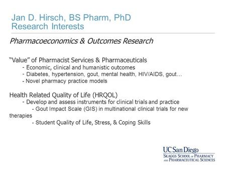 "Jan D. Hirsch, BS Pharm, PhD Research Interests Pharmacoeconomics & Outcomes Research ""Value"" of Pharmacist Services & Pharmaceuticals - Economic, clinical."