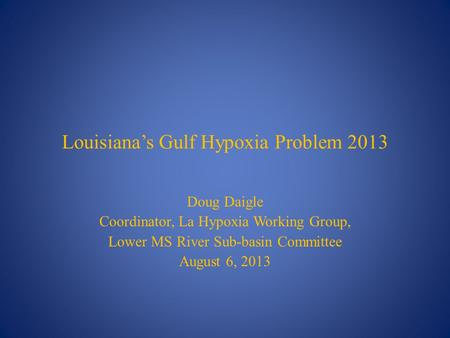 Louisiana's Gulf Hypoxia Problem 2013 Doug Daigle Coordinator, La Hypoxia Working Group, Lower MS River Sub-basin Committee August 6, 2013.