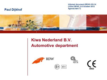 Partner for progress Kiwa Nederland B.V. Automotive department Paul Dijkhof Informal document GRSG-103-14 (103rd GRSG, 2-5 October 2012 Agenda item 7)