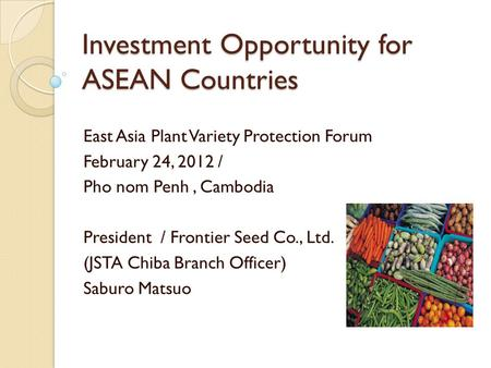 Investment Opportunity for ASEAN Countries East Asia Plant Variety Protection Forum February 24, 2012 / Pho nom Penh, Cambodia President / Frontier Seed.