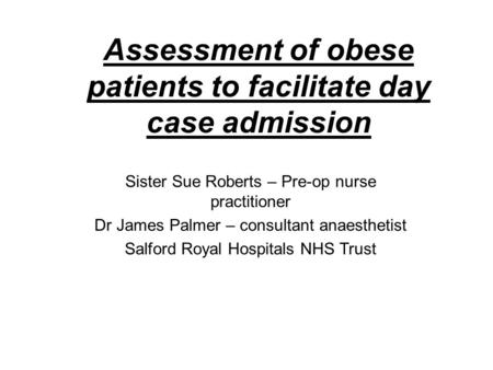 Assessment of obese patients to facilitate day case admission Sister Sue Roberts – Pre-op nurse practitioner Dr James Palmer – consultant anaesthetist.
