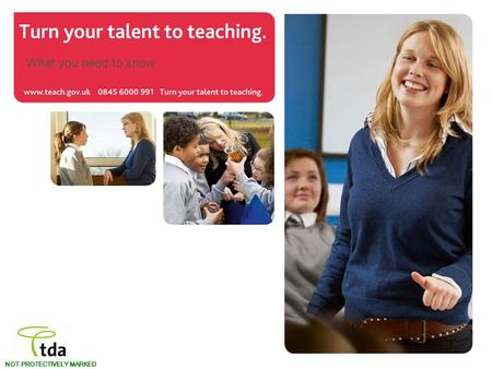 Www.teach.gov.uk Turn your talent to teaching. NOT PROTECTIVELY MARKED What you need to know.
