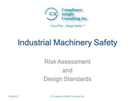 Know Risk…Design Safety™ Industrial Machinery Safety Risk Assessment and Design Standards 18-May-11 © Compliance InSight Consulting Inc.