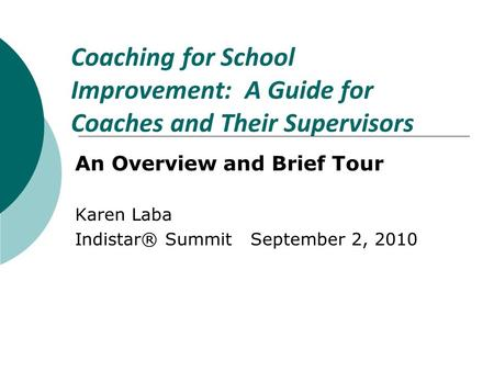 Coaching for School Improvement: A Guide for Coaches and Their Supervisors An Overview and Brief Tour Karen Laba Indistar® Summit September 2, 2010.