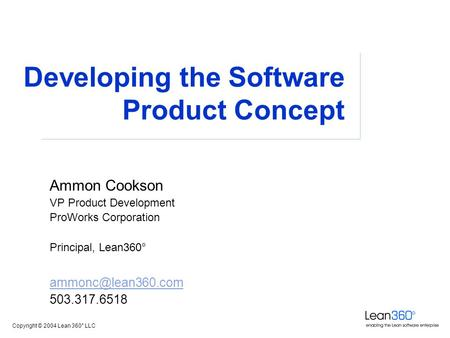 Copyright © 2004 Lean 360° LLC Developing the Software Product Concept Ammon Cookson VP Product Development ProWorks Corporation Principal, Lean360°