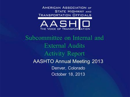 AASHTO Annual Meeting 2013 Denver, Colorado October 18, 2013 Subcommittee on Internal and External Audits Activity Report.