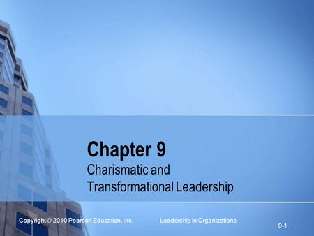 Copyright © 2010 Pearson Education, Inc. Leadership in Organizations 9-1 Chapter 9 Charismatic and Transformational Leadership.