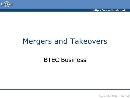 Copyright 2007 – Biz/ed Mergers and Takeovers BTEC Business.