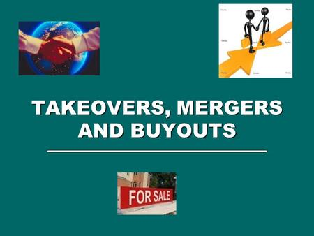 TAKEOVERS, MERGERS AND BUYOUTS