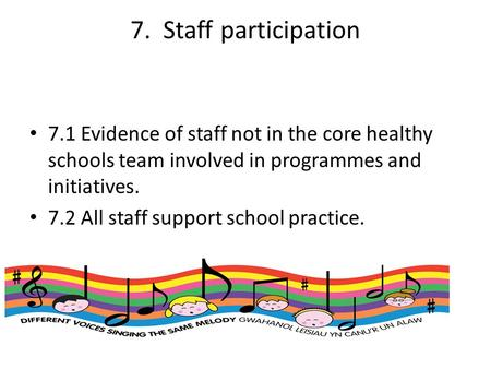 7. Staff participation 7.1 Evidence of staff not in the core healthy schools team involved in programmes and initiatives. 7.2 All staff support school.
