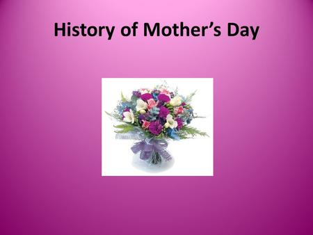 History of Mother's Day. Ancient Times The earliest history of Mothers Day dates back to the ancient annual spring festival the Greeks dedicated to maternal.