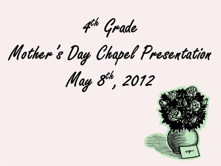4 th Grade Mother's Day Chapel Presentation May 8 th, 2012.
