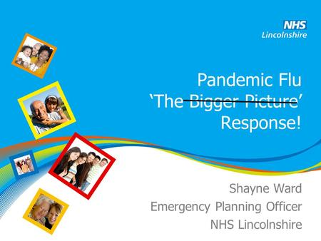 Pandemic Flu 'The Bigger Picture' Response! Shayne Ward Emergency Planning Officer NHS Lincolnshire.