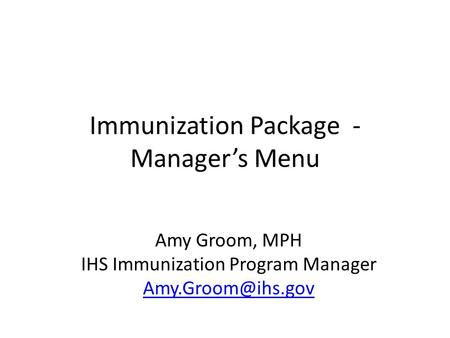 Immunization Package - Manager's Menu Amy Groom, MPH IHS Immunization Program Manager