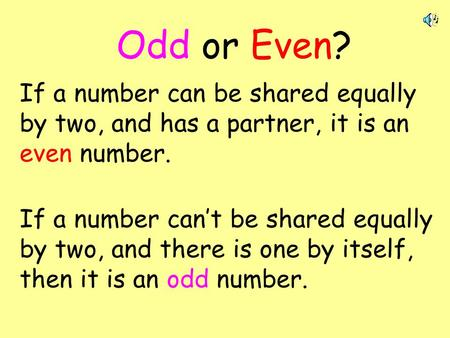 Odd or Even? If a number can be shared equally by two, and has a partner, it is an even number. If a number can't be shared equally by two, and there is.