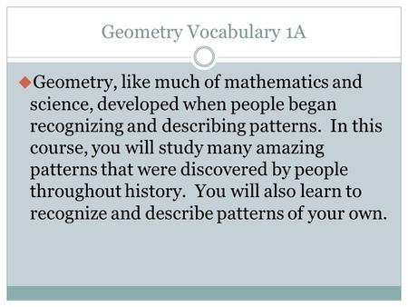 Geometry Vocabulary 1A Geometry, like much of mathematics and science, developed when people began recognizing and describing patterns. In this course,