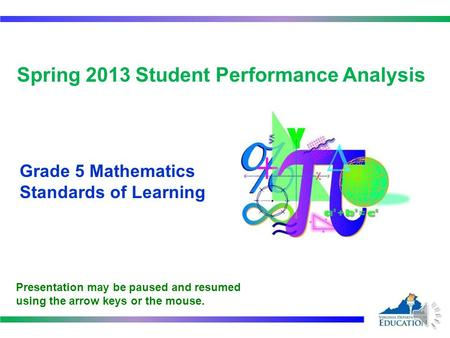 Spring 2013 Student Performance Analysis Grade 5 Mathematics Standards of Learning Presentation may be paused and resumed using the arrow keys or the.