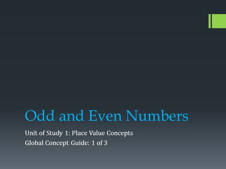 Odd and Even Numbers Unit of Study 1: Place Value Concepts Global Concept Guide: 1 of 3.