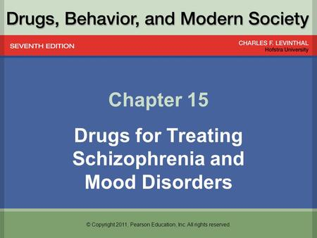 © Copyright 2011, Pearson Education, Inc. All rights reserved. Chapter 15 Drugs for Treating Schizophrenia and Mood Disorders.