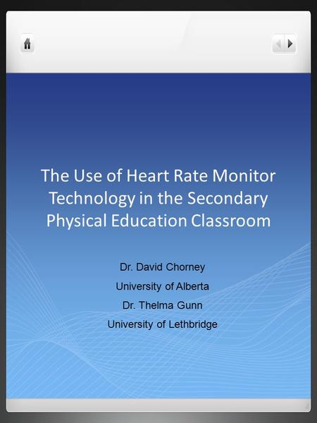 The Use of Heart Rate Monitor Technology in the Secondary Physical Education Classroom Dr. David Chorney University of Alberta Dr. Thelma Gunn University.