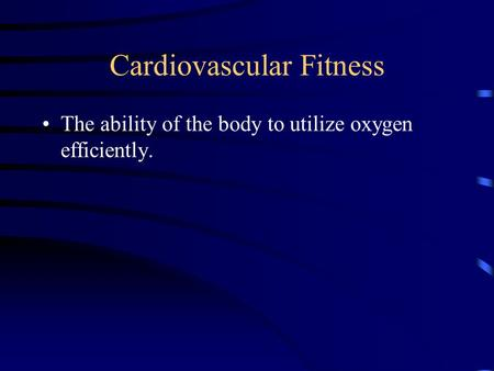 Cardiovascular Fitness The ability of the body to utilize oxygen efficiently.