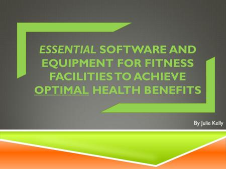 ESSENTIAL SOFTWARE AND EQUIPMENT FOR FITNESS FACILITIES TO ACHIEVE OPTIMAL HEALTH BENEFITS By Julie Kelly.