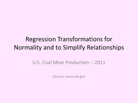 Regression Transformations for Normality and to Simplify Relationships U.S. Coal Mine Production – 2011 Source: www.eia.gov.