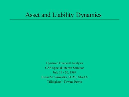Asset and Liability Dynamics Dynamic Financial Analysis CAS Special Interest Seminar July 19 - 20, 1999 Elissa M. Sirovatka, FCAS, MAAA Tillinghast - Towers.