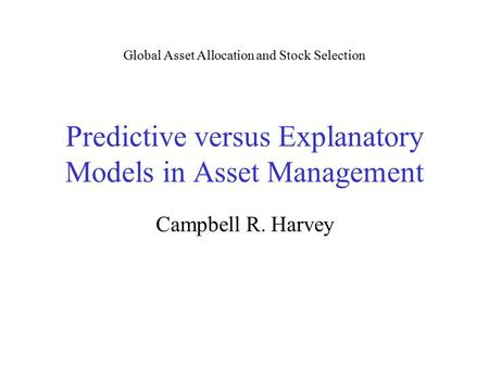 Predictive versus Explanatory Models in Asset Management Campbell R. Harvey Global Asset Allocation and Stock Selection.