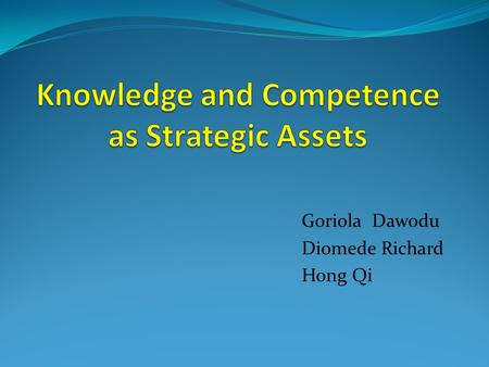 Goriola Dawodu Diomede Richard Hong Qi. Knowledge Competitive and strategic asset of a company Firm Repository of knowledge embedded in business routine.