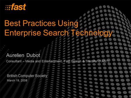 Best Practices Using Enterprise Search Technology Aurelien Dubot Consultant – Media and Entertainment, Fast Search & Transfer (FAST) British Computer Society.