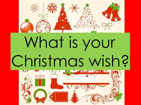 What is your Christmas wish?. I wish for … more money.