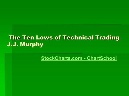 The Ten Lows of Technical Trading The Ten Lows of Technical Trading J.J. Murphy StockCharts.com - ChartSchool.
