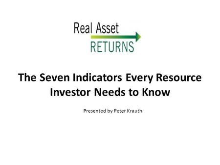 The Seven Indicators Every Resource Investor Needs to Know Presented by Peter Krauth.