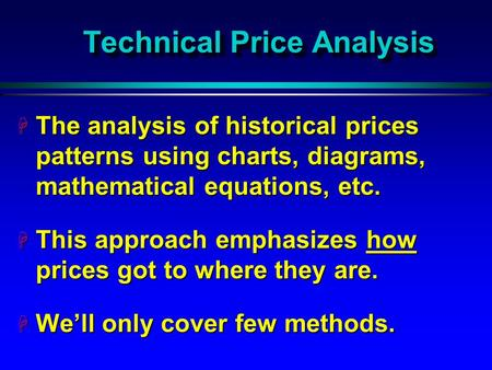 Technical Price Analysis H The analysis of historical prices patterns using charts, diagrams, mathematical equations, etc. H This approach emphasizes how.