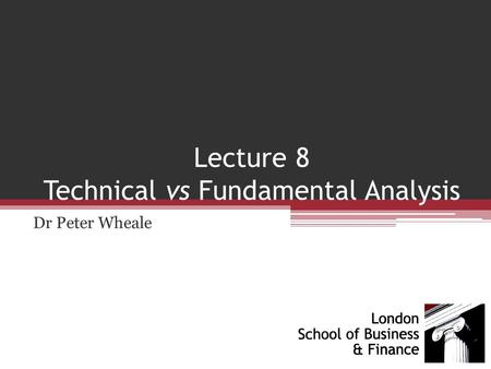 Lecture 8 Technical vs Fundamental Analysis Dr Peter Wheale.